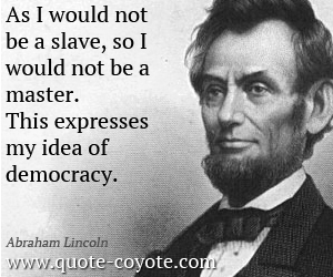 as-i-would-not-be-a-slaveso-i-would-not-be-a-masterthis-expresses-my-idea-of-democracy-democracy-quote